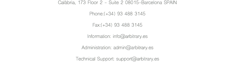 Calàbria, 173 Floor 2 - Suite 2 08015-Barcelona SPAIN Phone:(+34) 93 488 3145 Fax:(+34) 93 488 3145 Information: info@arbitrary.es Administration: admin@arbitrary.es Technical Support: support@arbitrary.es